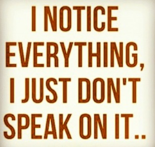~ Not speaking does not mean not noticing. ~